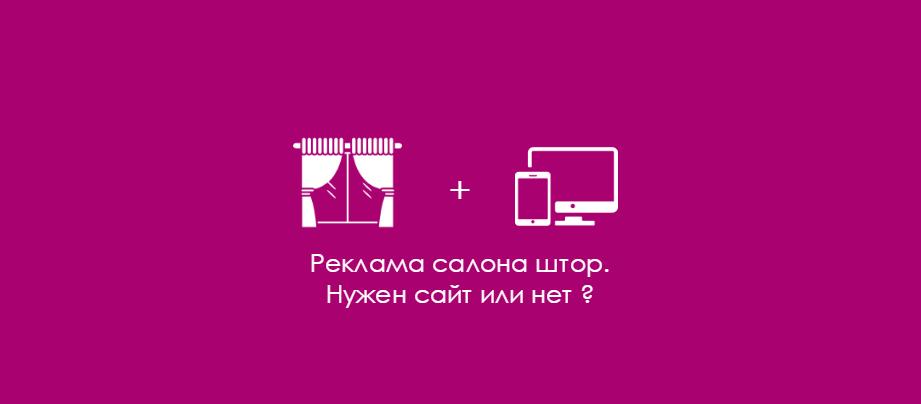 Реклама салона штор. Нужен сайт или нет ?
